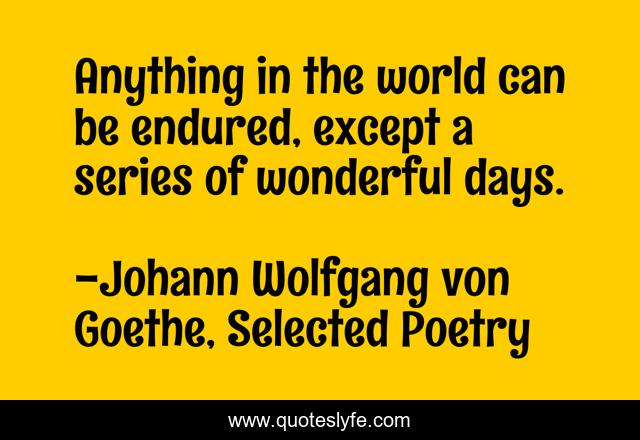 Anything in the world can be endured, except a series of wonderful days.