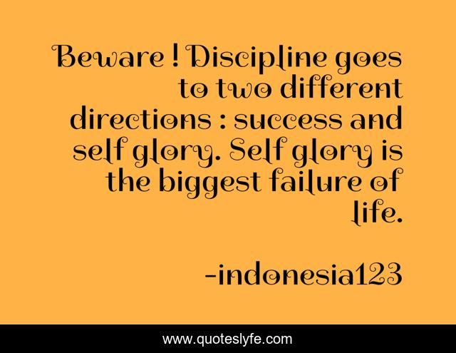 Beware ! Discipline goes to two different directions : success and self glory. Self glory is the biggest failure of life.