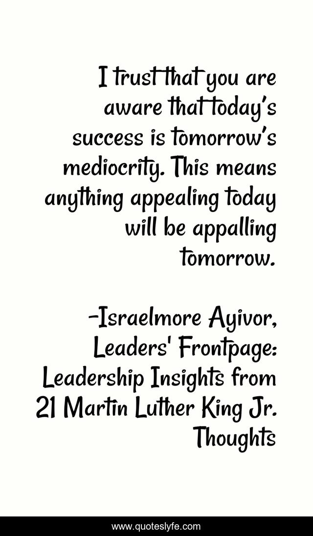 I trust that you are aware that today's success is tomorrow's mediocrity. This means anything appealing today will be appalling tomorrow.