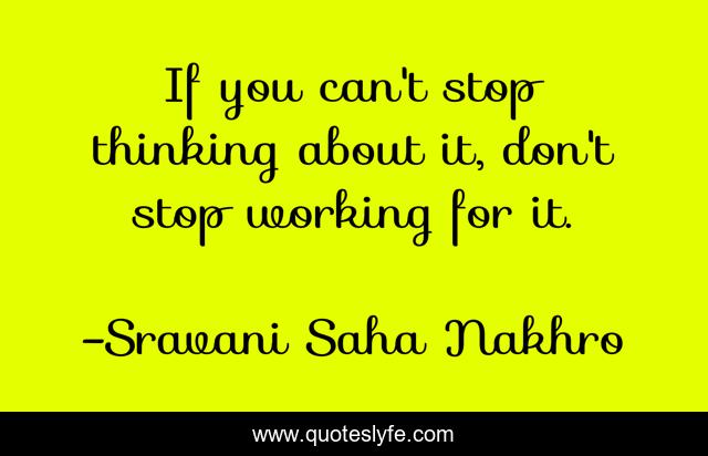 If You Can T Stop Thinking About It Don T Stop Working For It Quote By Sravani Saha Nakhro Quoteslyfe
