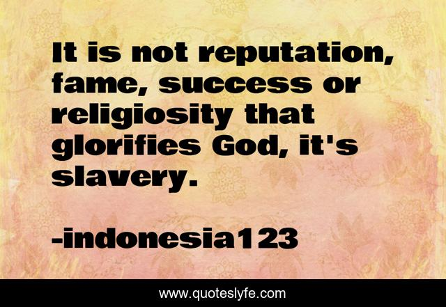 It is not reputation, fame, success or religiosity that glorifies God, it's slavery.