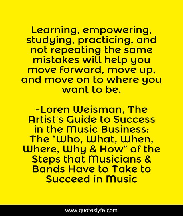 Learning, empowering, studying, practicing, and not repeating the same mistakes will help you move forward, move up, and move on to where you want to be.