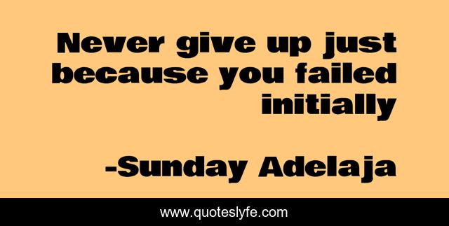Never give up just because you failed initially