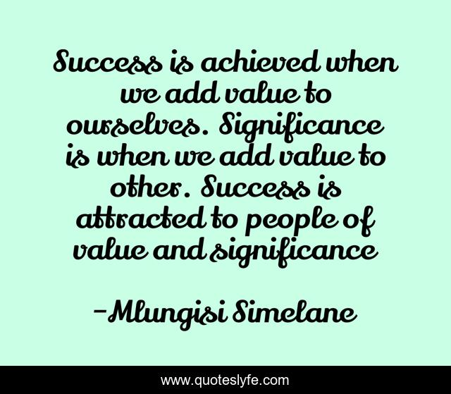 Success is achieved when we add value to ourselves. Significance is when we add value to other. Success is attracted to people of value and significance