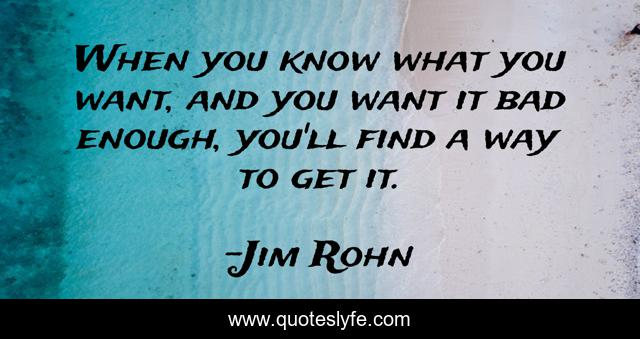 When you know what you want, and you want it bad enough, you'll find a way to get it.