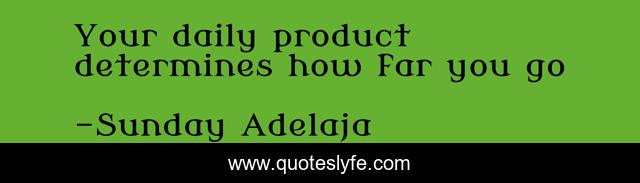 Your daily product determines how far you go