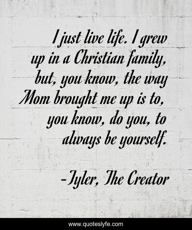 I just live life. I grew up in a Christian family, but, you know, the way Mom brought me up is to, you know, do you, to always be yourself.
