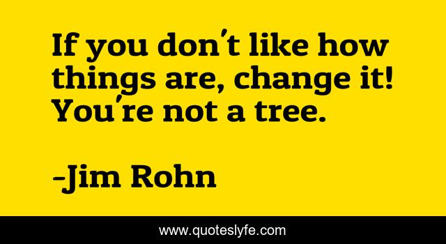If you don't like how things are, change it! You're not a tree.
