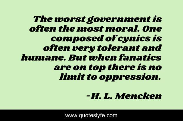 The worst government is often the most moral. One composed of cynics is often very tolerant and humane. But when fanatics are on top there is no limit to oppression.