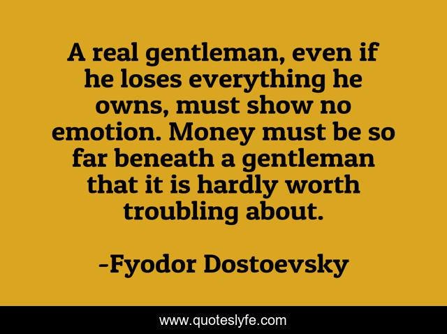 A real gentleman, even if he loses everything he owns, must show no emotion. Money must be so far beneath a gentleman that it is hardly worth troubling about.
