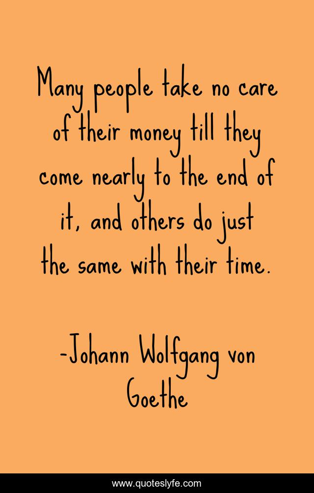 Many people take no care of their money till they come nearly to the end of it, and others do just the same with their time.