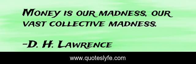 Money is our madness, our vast collective madness.