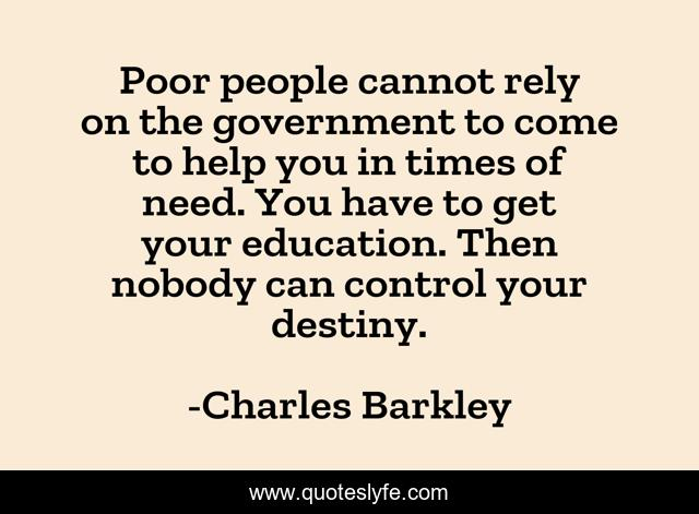 Poor people cannot rely on the government to come to help you in times of need. You have to get your education. Then nobody can control your destiny.