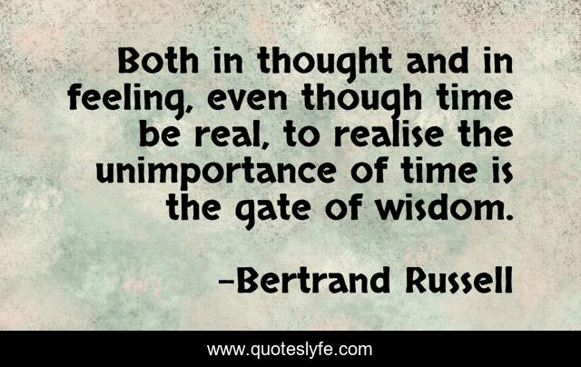 Both in thought and in feeling, even though time be real, to realise the unimportance of time is the gate of wisdom.