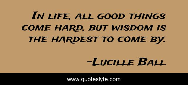 In life, all good things come hard, but wisdom is the hardest to come by.
