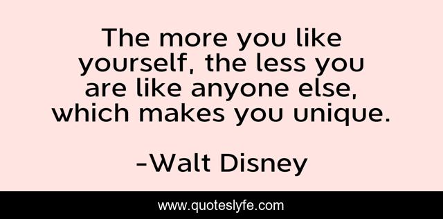 The more you like yourself, the less you are like anyone else, which makes you unique.
