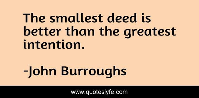 The smallest deed is better than the greatest intention.
