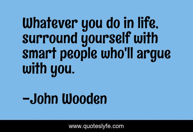 Whatever you do in life, surround yourself with smart people who'll argue with you.