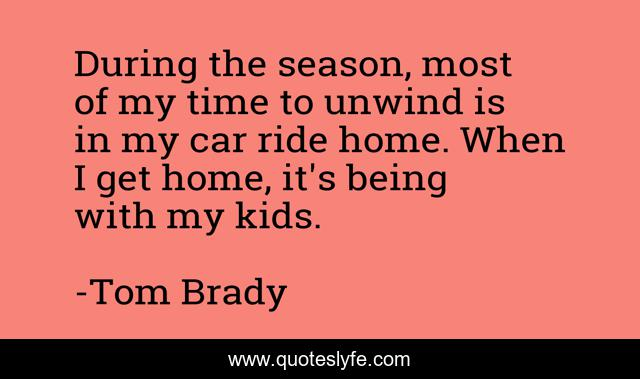 During the season, most of my time to unwind is in my car ride home. When I get home, it's being with my kids.