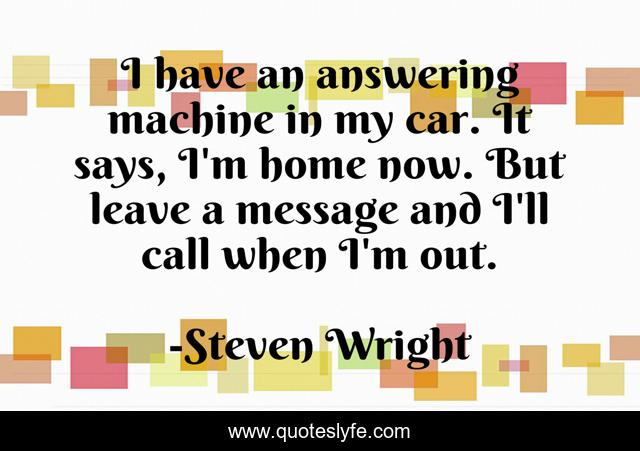 I have an answering machine in my car. It says, I'm home now. But leave a message and I'll call when I'm out.