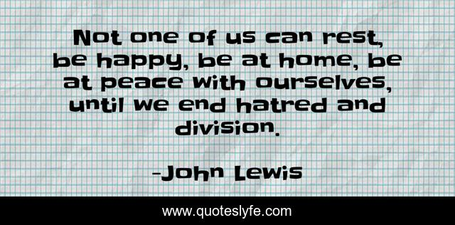 Not one of us can rest, be happy, be at home, be at peace with ourselves, until we end hatred and division.