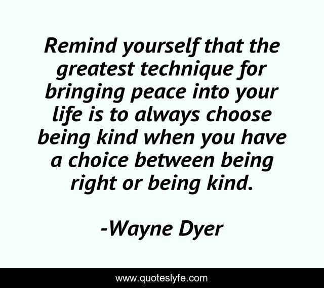 Remind yourself that the greatest technique for bringing peace into your life is to always choose being kind when you have a choice between being right or being kind.