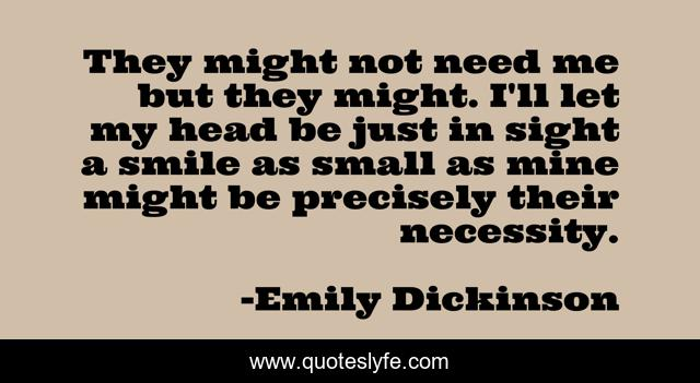 They might not need me but they might. I'll let my head be just in sight a smile as small as mine might be precisely their necessity.