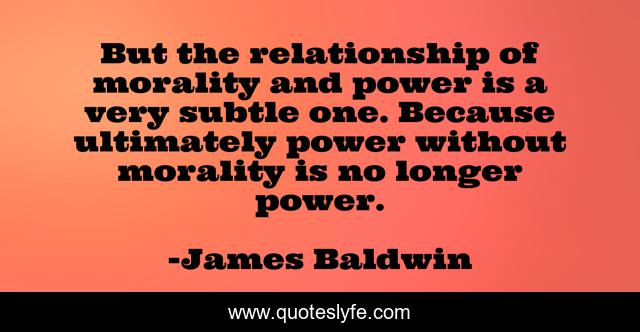 But the relationship of morality and power is a very subtle one. Because ultimately power without morality is no longer power.