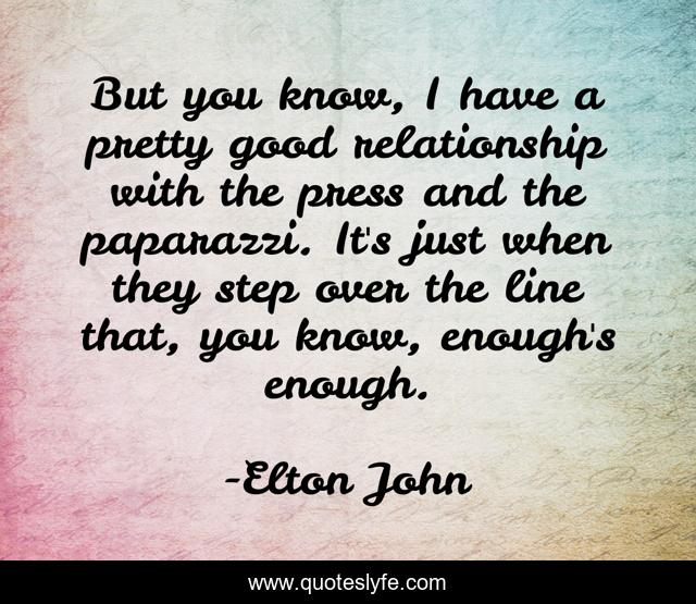 But you know, I have a pretty good relationship with the press and the paparazzi. It's just when they step over the line that, you know, enough's enough.