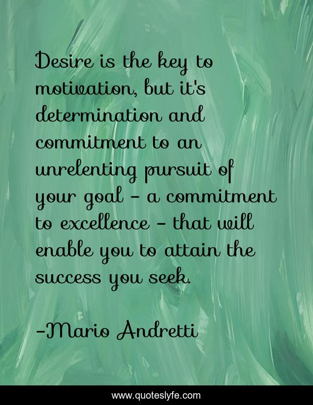 Desire is the key to motivation, but it's determination and commitment to an unrelenting pursuit of your goal - a commitment to excellence - that will enable you to attain the success you seek.