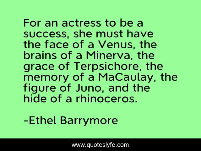 For an actress to be a success, she must have the face of a Venus, the brains of a Minerva, the grace of Terpsichore, the memory of a MaCaulay, the figure of Juno, and the hide of a rhinoceros.
