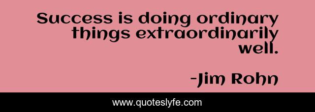 Success is doing ordinary things extraordinarily well.