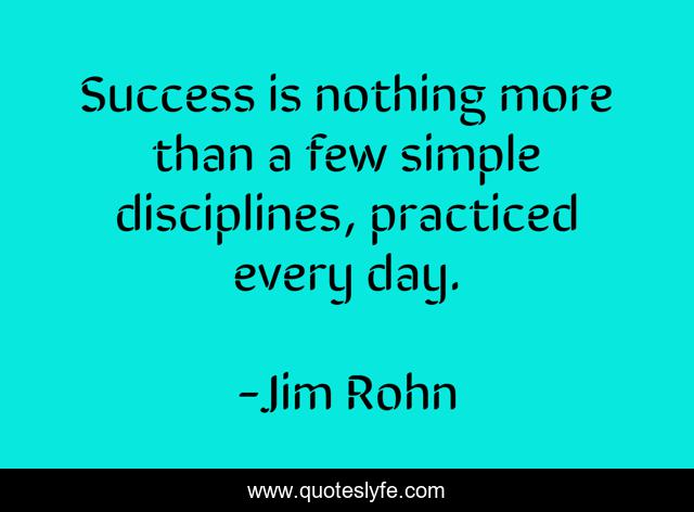 Success is nothing more than a few simple disciplines, practiced every day.