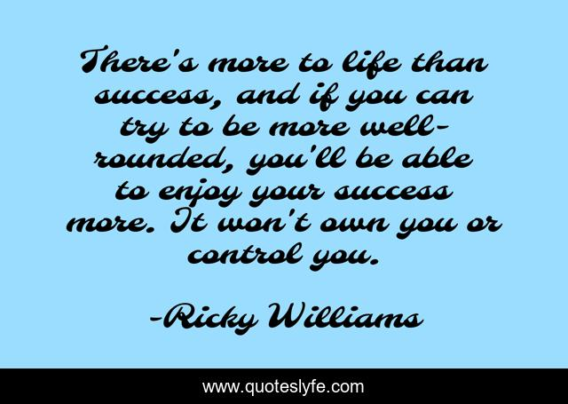 There's more to life than success, and if you can try to be more well-rounded, you'll be able to enjoy your success more. It won't own you or control you.
