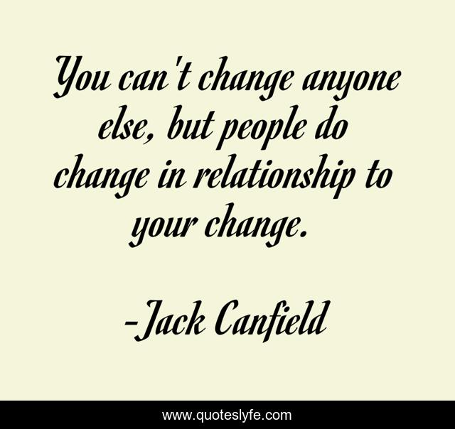 You can't change anyone else, but people do change in relationship to your change.