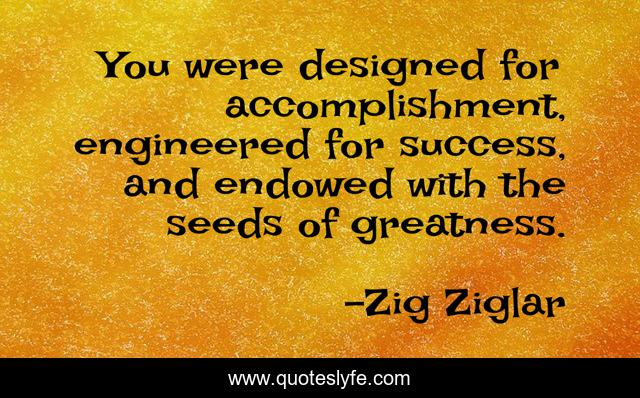 You were designed for accomplishment, engineered for success, and endowed with the seeds of greatness.