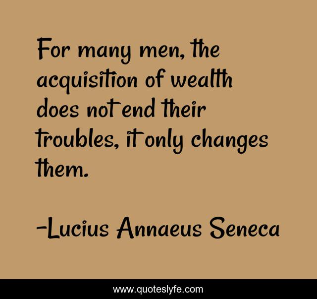 For many men, the acquisition of wealth does not end their troubles, it only changes them.
