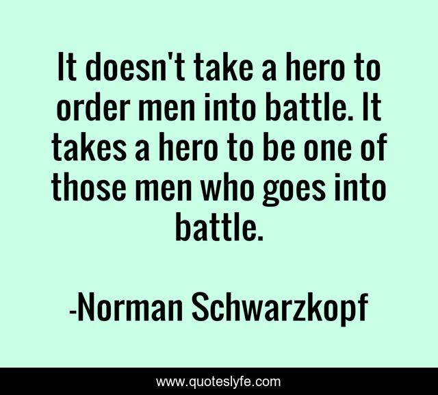 It doesn't take a hero to order men into battle. It takes a hero to be one of those men who goes into battle.