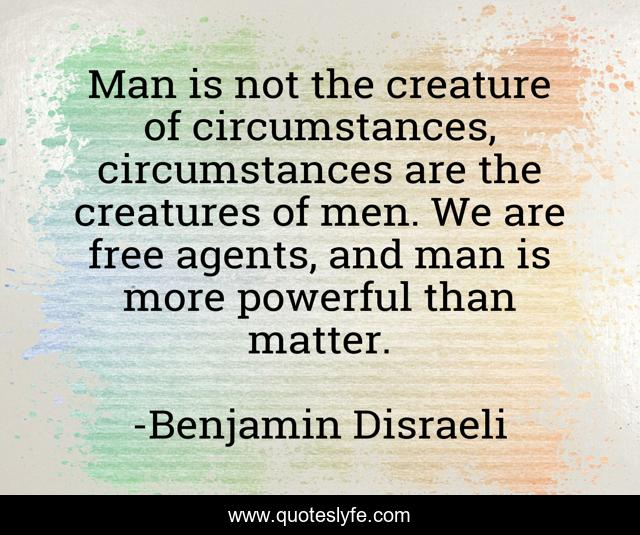 Man is not the creature of circumstances, circumstances are the creatures of men. We are free agents, and man is more powerful than matter.