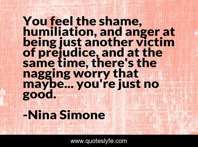 You feel the shame, humiliation, and anger at being just another victim of prejudice, and at the same time, there's the nagging worry that maybe... you're just no good.