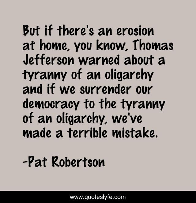 But if there's an erosion at home, you know, Thomas Jefferson warned about a tyranny of an oligarchy and if we surrender our democracy to the tyranny of an oligarchy, we've made a terrible mistake.