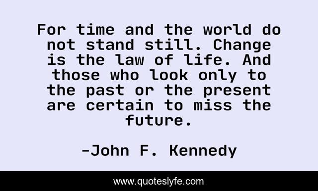 For time and the world do not stand still. Change is the law of life. And those who look only to the past or the present are certain to miss the future.