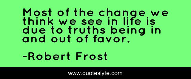 Most of the change we think we see in life is due to truths being in and out of favor.