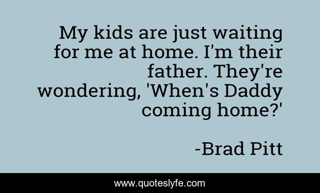 My kids are just waiting for me at home. I'm their father. They're wondering, 'When's Daddy coming home?'