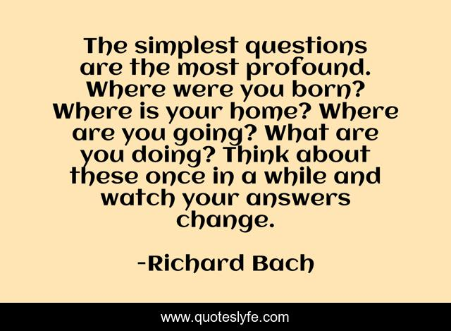 The simplest questions are the most profound. Where were you born? Where is your home? Where are you going? What are you doing? Think about these once in a while and watch your answers change.
