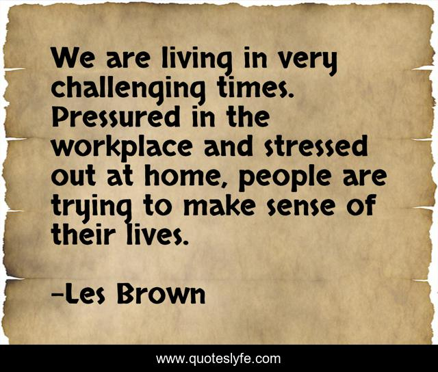 We are living in very challenging times. Pressured in the workplace and stressed out at home, people are trying to make sense of their lives.