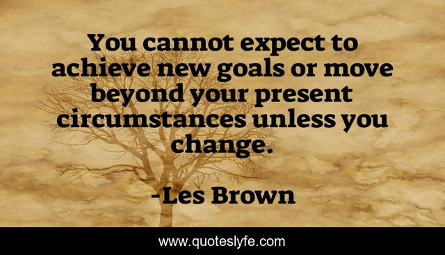 You cannot expect to achieve new goals or move beyond your present circumstances unless you change.