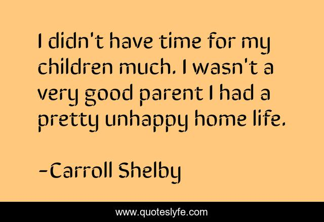 I didn't have time for my children much. I wasn't a very good parent I had a pretty unhappy home life.