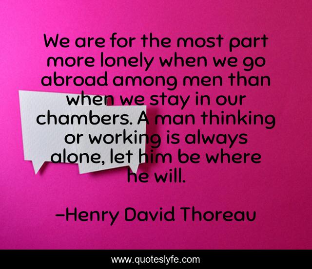 We are for the most part more lonely when we go abroad among men than when we stay in our chambers. A man thinking or working is always alone, let him be where he will.