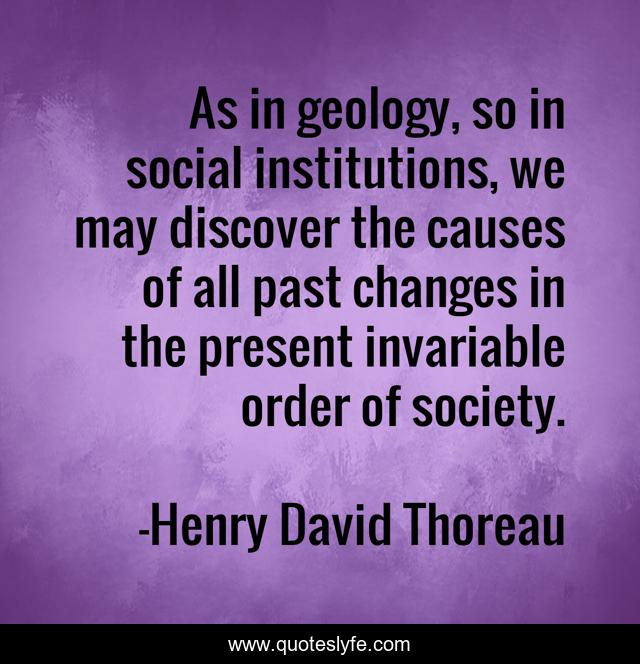 As in geology, so in social institutions, we may discover the causes of all past changes in the present invariable order of society.